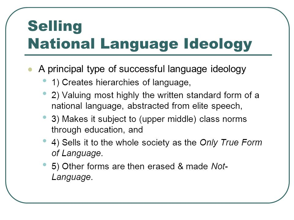 Selling National Language Ideology A principal type of successful language ideology 1) Creates hierarchies of language, 2) Valuing most highly the written standard form of a national language, abstracted from elite speech, 3) Makes it subject to (upper middle) class norms through education, and 4) Sells it to the whole society as the Only True Form of Language.