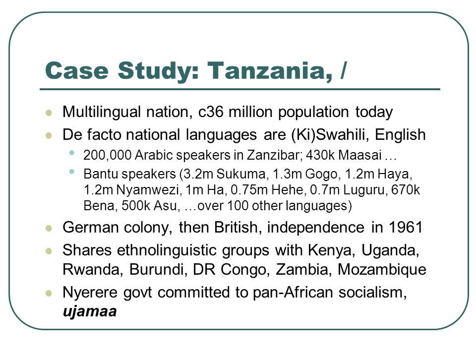 Case Study: Tanzania, / Multilingual nation, c36 million population today De facto national languages are (Ki)Swahili, English 200,000 Arabic speakers in Zanzibar; 430k Maasai … Bantu speakers (3.2m Sukuma, 1.3m Gogo, 1.2m Haya, 1.2m Nyamwezi, 1m Ha, 0.75m Hehe, 0.7m Luguru, 670k Bena, 500k Asu, …over 100 other languages) German colony, then British, independence in 1961 Shares ethnolinguistic groups with Kenya, Uganda, Rwanda, Burundi, DR Congo, Zambia, Mozambique Nyerere govt committed to pan-African socialism, ujamaa