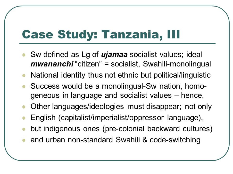 Case Study: Tanzania, III Sw defined as Lg of ujamaa socialist values; ideal mwananchi citizen = socialist, Swahili-monolingual National identity thus not ethnic but political/linguistic Success would be a monolingual-Sw nation, homo- geneous in language and socialist values – hence, Other languages/ideologies must disappear; not only English (capitalist/imperialist/oppressor language), but indigenous ones (pre-colonial backward cultures) and urban non-standard Swahili & code-switching