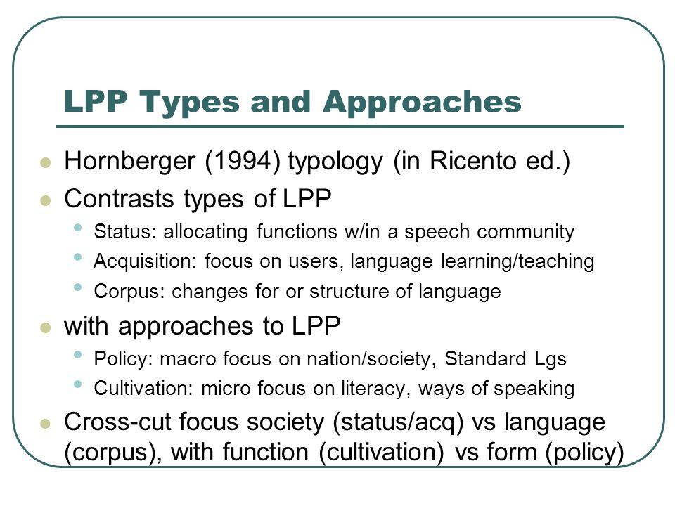 LPP Types and Approaches Hornberger (1994) typology (in Ricento ed.) Contrasts types of LPP Status: allocating functions w/in a speech community Acquisition: focus on users, language learning/teaching Corpus: changes for or structure of language with approaches to LPP Policy: macro focus on nation/society, Standard Lgs Cultivation: micro focus on literacy, ways of speaking Cross-cut focus society (status/acq) vs language (corpus), with function (cultivation) vs form (policy)