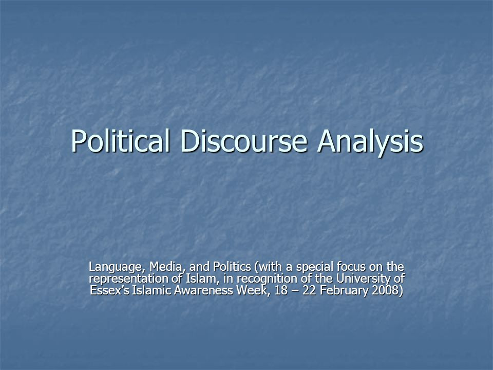 Political Discourse Analysis Language, Media, and Politics (with a special focus on the representation of Islam, in recognition of the University of Essex's Islamic Awareness Week, 18 – 22 February 2008)