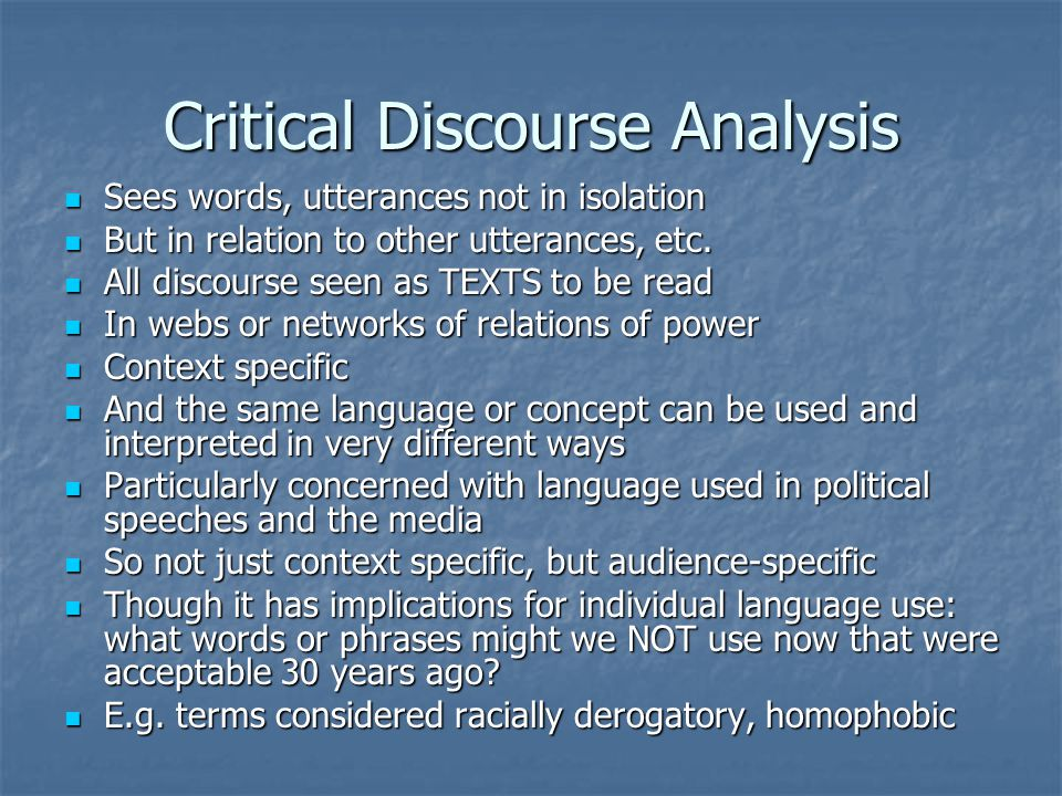 Critical Discourse Analysis Sees words, utterances not in isolation Sees words, utterances not in isolation But in relation to other utterances, etc.