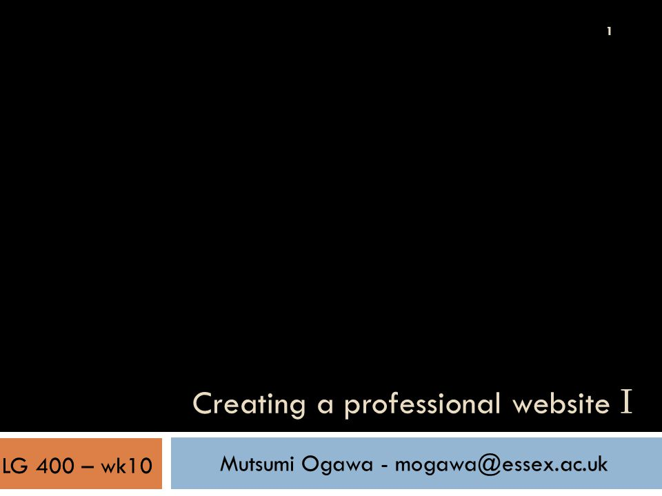 1 Creating a professional website I Mutsumi Ogawa - mogawa@essex.ac.uk LG 400 – wk10