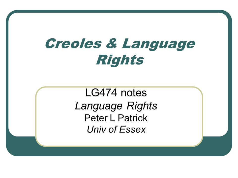 Creoles & Language Rights LG474 notes Language Rights Peter L Patrick Univ of Essex