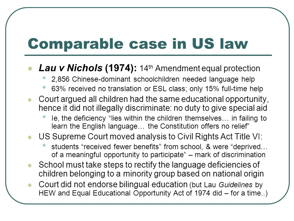 Comparable case in US law Lau v Nichols (1974): 14 th Amendment equal protection 2,856 Chinese-dominant schoolchildren needed language help 63% received no translation or ESL class; only 15% full-time help Court argued all children had the same educational opportunity, hence it did not illegally discriminate: no duty to give special aid Ie, the deficiency lies within the children themselves… in failing to learn the English language… the Constitution offers no relief US Supreme Court moved analysis to Civil Rights Act Title VI: students received fewer benefits from school, & were deprived… of a meaningful opportunity to participate – mark of discrimination School must take steps to rectify the language deficiencies of children belonging to a minority group based on national origin Court did not endorse bilingual education (but Lau Guidelines by HEW and Equal Educational Opportunity Act of 1974 did – for a time..)