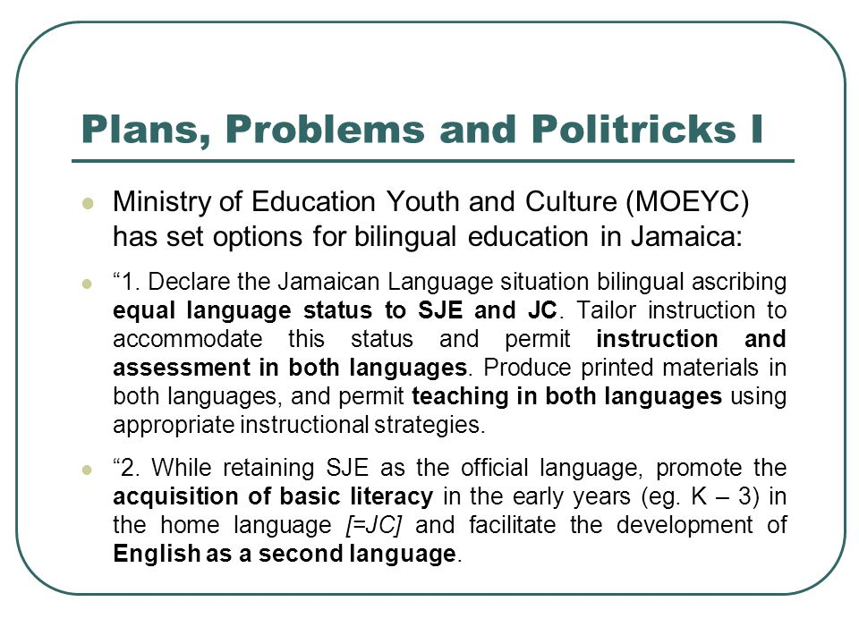 Plans, Problems and Politricks I Ministry of Education Youth and Culture (MOEYC) has set options for bilingual education in Jamaica: 1.