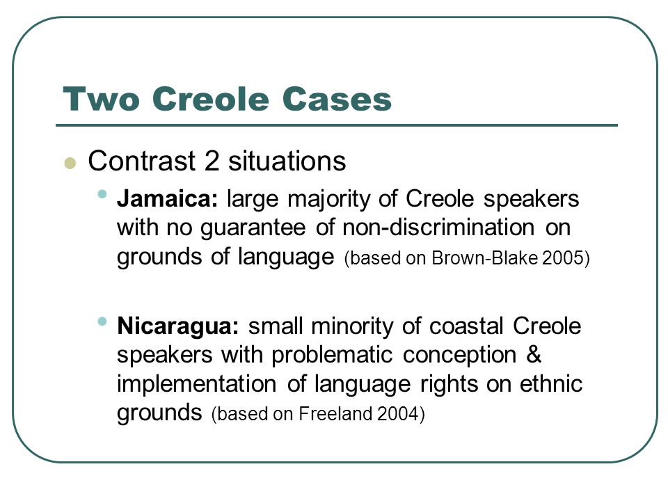 Two Creole Cases Contrast 2 situations Jamaica: large majority of Creole speakers with no guarantee of non-discrimination on grounds of language (based on Brown-Blake 2005) Nicaragua: small minority of coastal Creole speakers with problematic conception & implementation of language rights on ethnic grounds (based on Freeland 2004)