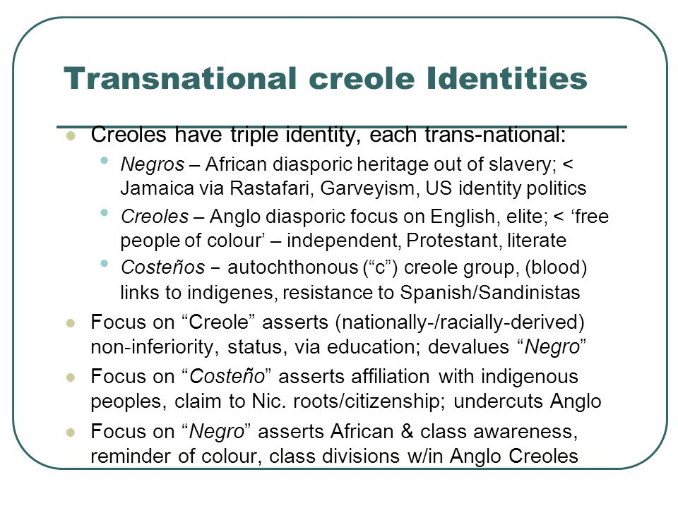 Transnational creole Identities Creoles have triple identity, each trans-national: Negros – African diasporic heritage out of slavery; < Jamaica via Rastafari, Garveyism, US identity politics Creoles – Anglo diasporic focus on English, elite; < 'free people of colour' – independent, Protestant, literate Costeños - autochthonous ( c ) creole group, (blood) links to indigenes, resistance to Spanish/Sandinistas Focus on Creole asserts (nationally-/racially-derived) non-inferiority, status, via education; devalues Negro Focus on Costeño asserts affiliation with indigenous peoples, claim to Nic.