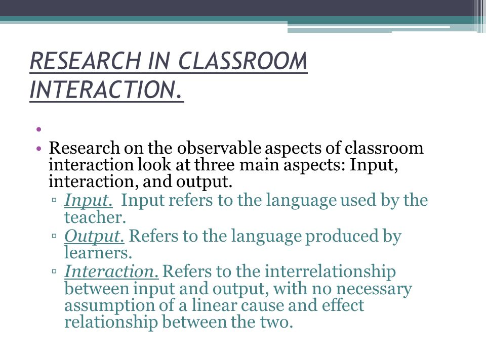 RESEARCH IN CLASSROOM INTERACTION. Research on the observable aspects of classroom interaction look at three main aspects: Input, interaction, and out