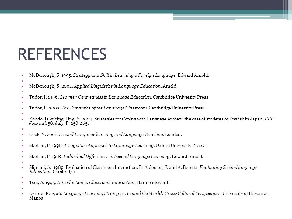 REFERENCES McDonough, S. 1995. Strategy and Skill in Learning a Foreign Language. Edward Arnold. McDonough, S. 2002. Applied Linguistics in Language E