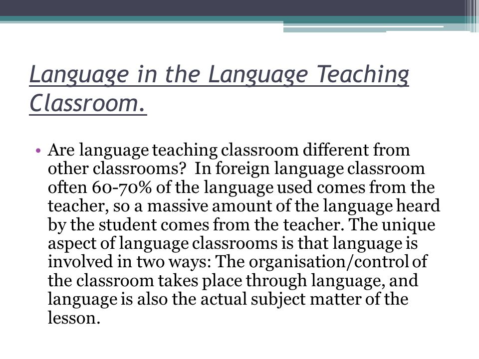 Language in the Language Teaching Classroom. Are language teaching classroom different from other classrooms? In foreign language classroom often 60-7