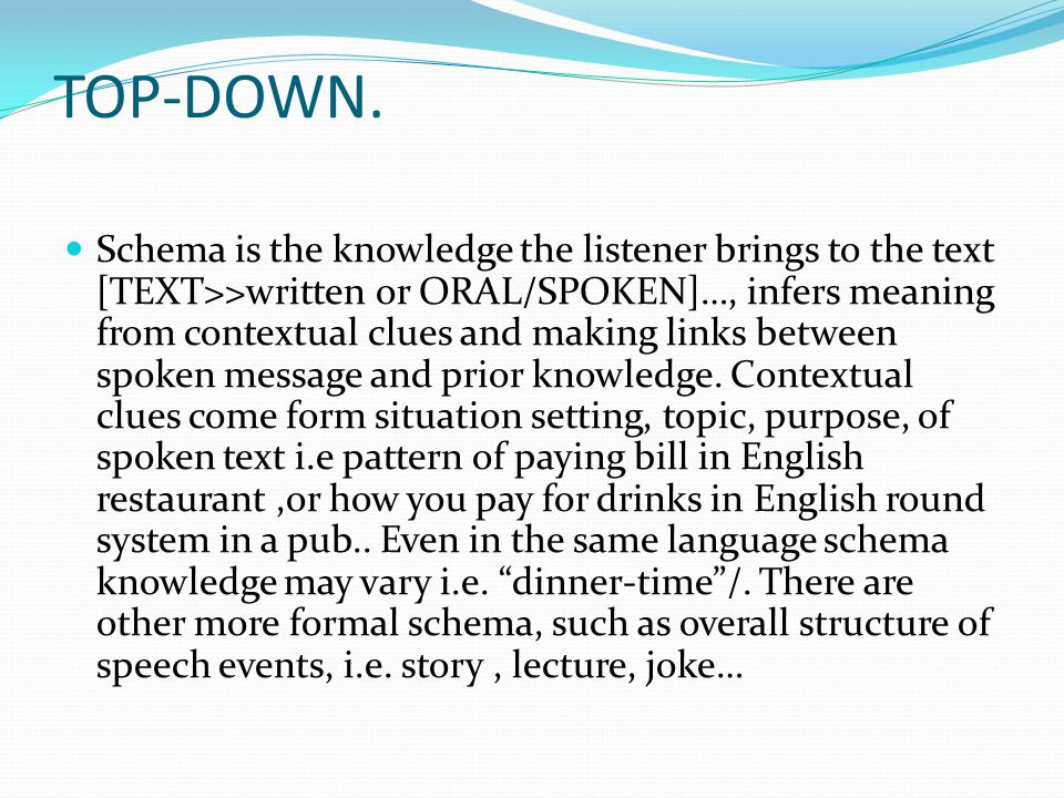 TOP-DOWN. Schema is the knowledge the listener brings to the text [TEXT>>written or ORAL/SPOKEN]…, infers meaning from contextual clues and making lin