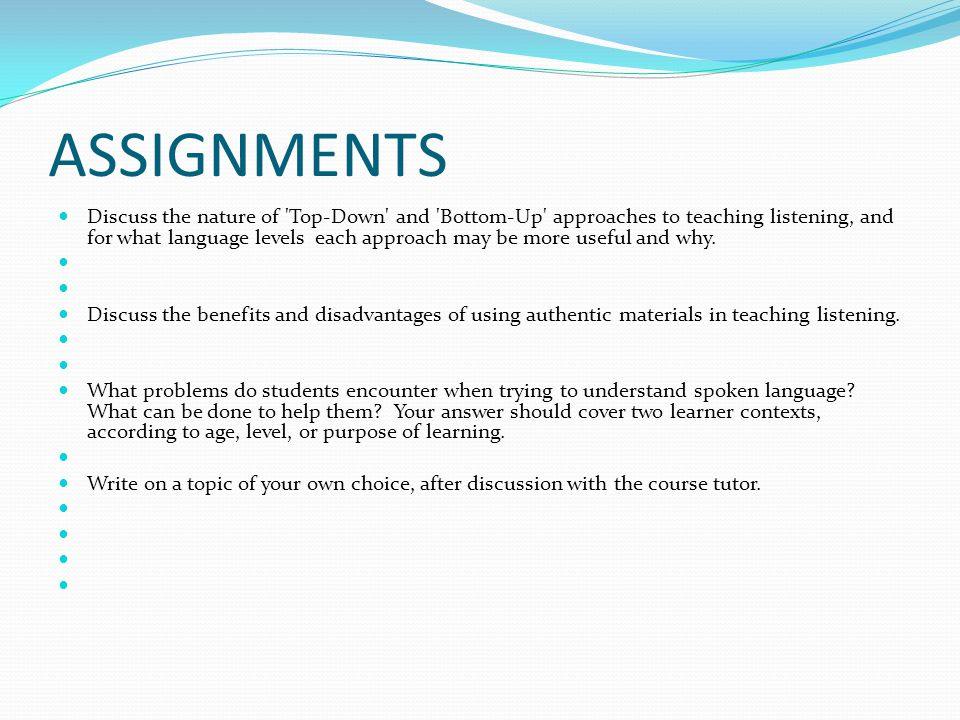 ASSIGNMENTS Discuss the nature of 'Top-Down' and 'Bottom-Up' approaches to teaching listening, and for what language levels each approach may be more