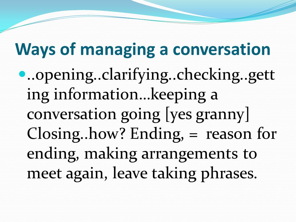 Ways of managing a conversation..opening..clarifying..checking..gett ing information…keeping a conversation going [yes granny] Closing..how? Ending, =
