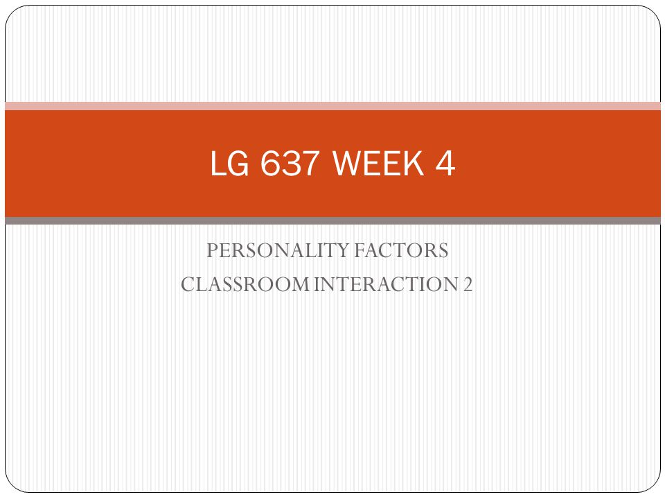 PERSONALITY FACTORS CLASSROOM INTERACTION 2 LG 637 WEEK 4