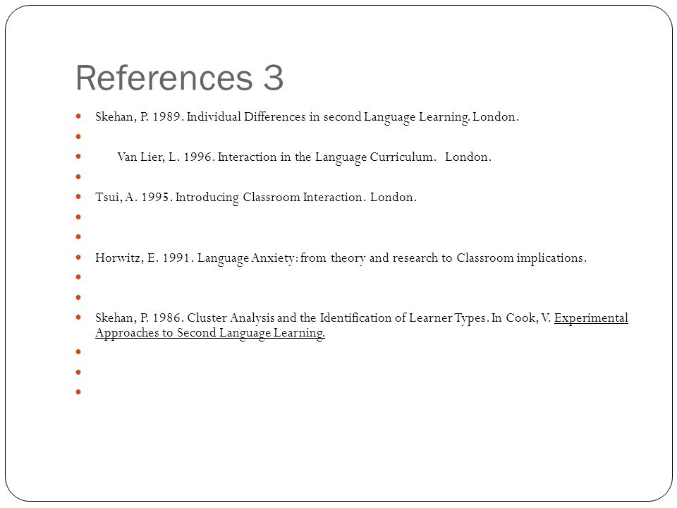 References 3 Skehan, P. 1989. Individual Differences in second Language Learning. London. Van Lier, L. 1996. Interaction in the Language Curriculum. L