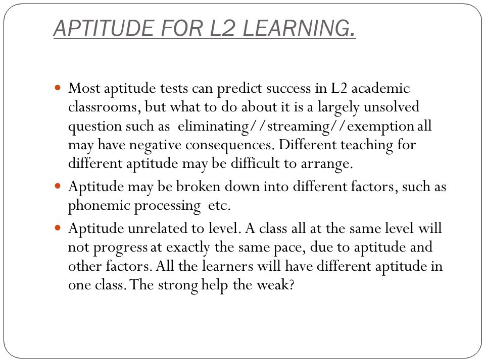 APTITUDE FOR L2 LEARNING. Most aptitude tests can predict success in L2 academic classrooms, but what to do about it is a largely unsolved question su