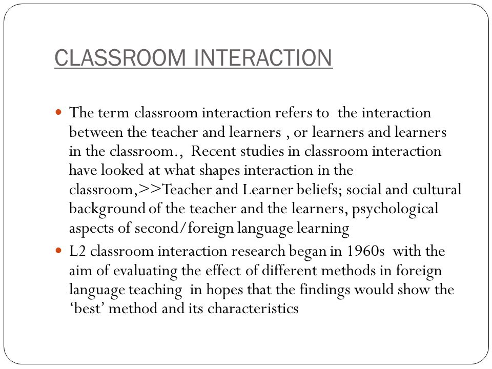 CLASSROOM INTERACTION The term classroom interaction refers to the interaction between the teacher and learners, or learners and learners in the class