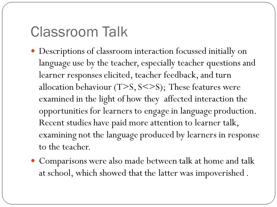 Classroom Talk Descriptions of classroom interaction focussed initially on language use by the teacher, especially teacher questions and learner respo