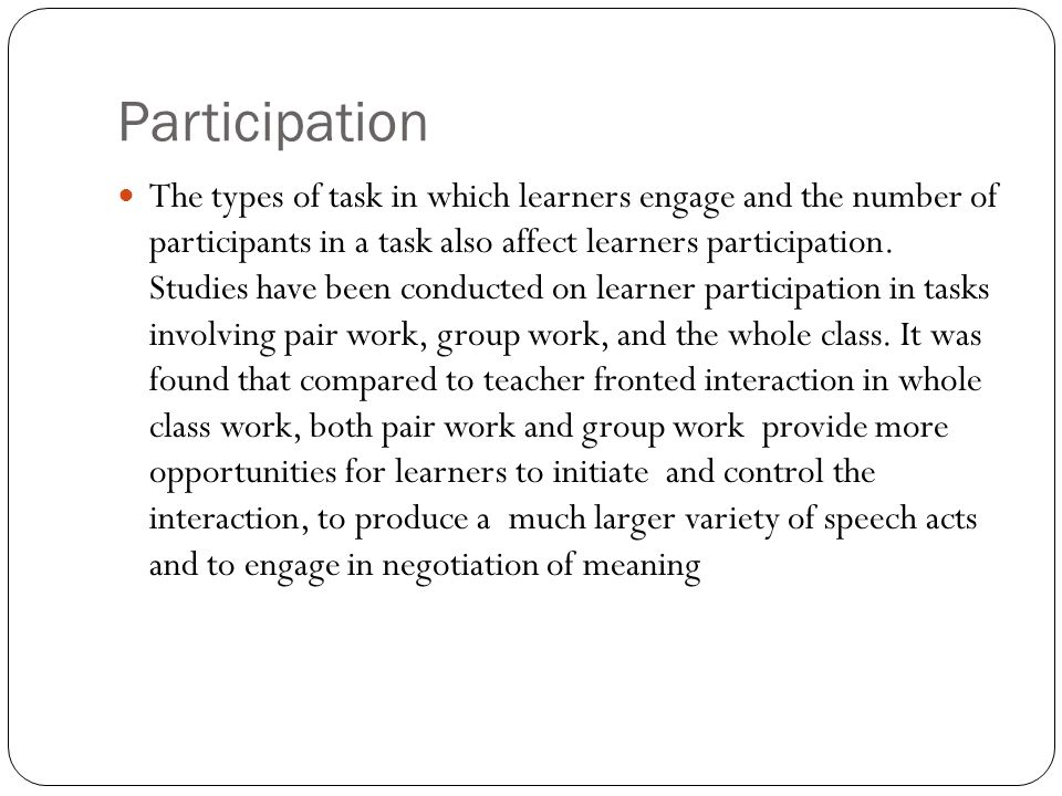 Participation The types of task in which learners engage and the number of participants in a task also affect learners participation. Studies have bee