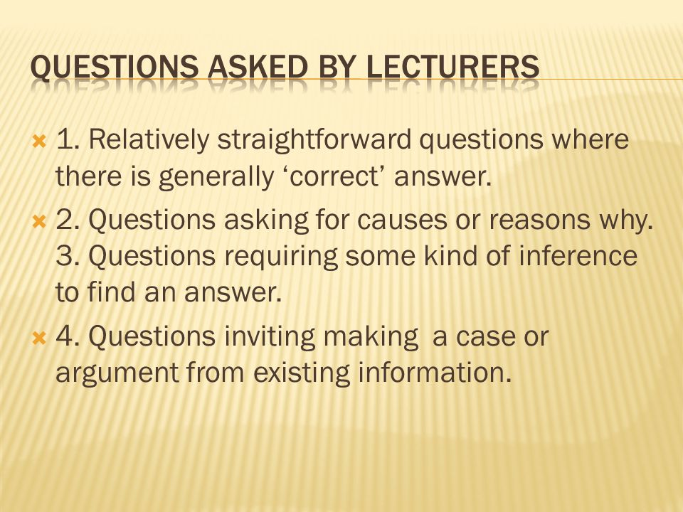  1. Relatively straightforward questions where there is generally 'correct' answer.