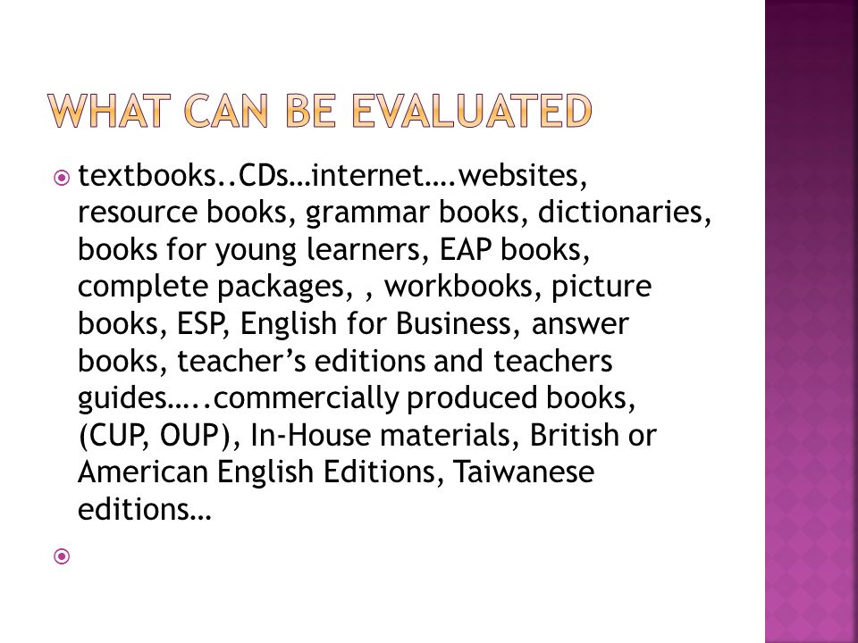  textbooks..CDs…internet….websites, resource books, grammar books, dictionaries, books for young learners, EAP books, complete packages,, workbooks, picture books, ESP, English for Business, answer books, teacher's editions and teachers guides…..commercially produced books, (CUP, OUP), In-House materials, British or American English Editions, Taiwanese editions… 