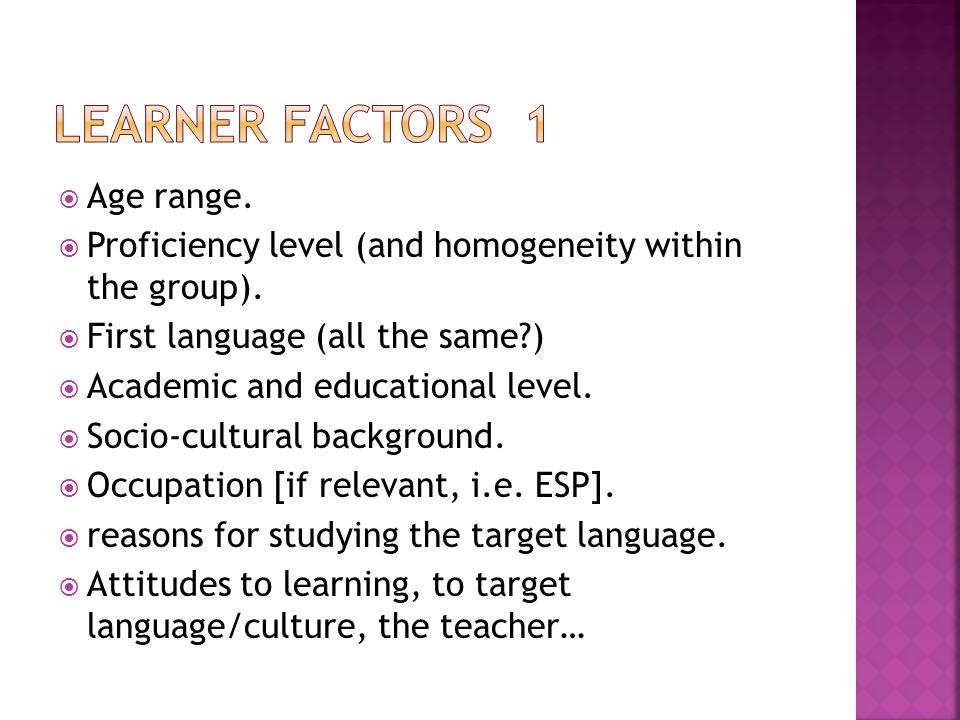  Age range. Proficiency level (and homogeneity within the group).