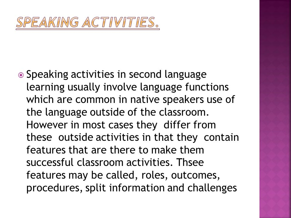  Speaking activities in second language learning usually involve language functions which are common in native speakers use of the language outside of the classroom.