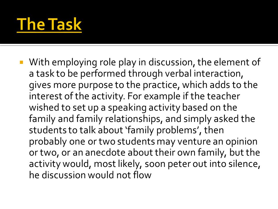  With employing role play in discussion, the element of a task to be performed through verbal interaction, gives more purpose to the practice, which adds to the interest of the activity.