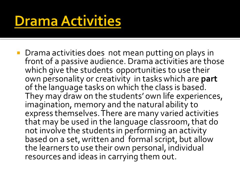  Drama activities does not mean putting on plays in front of a passive audience. Drama activities are those which give the students opportunities to