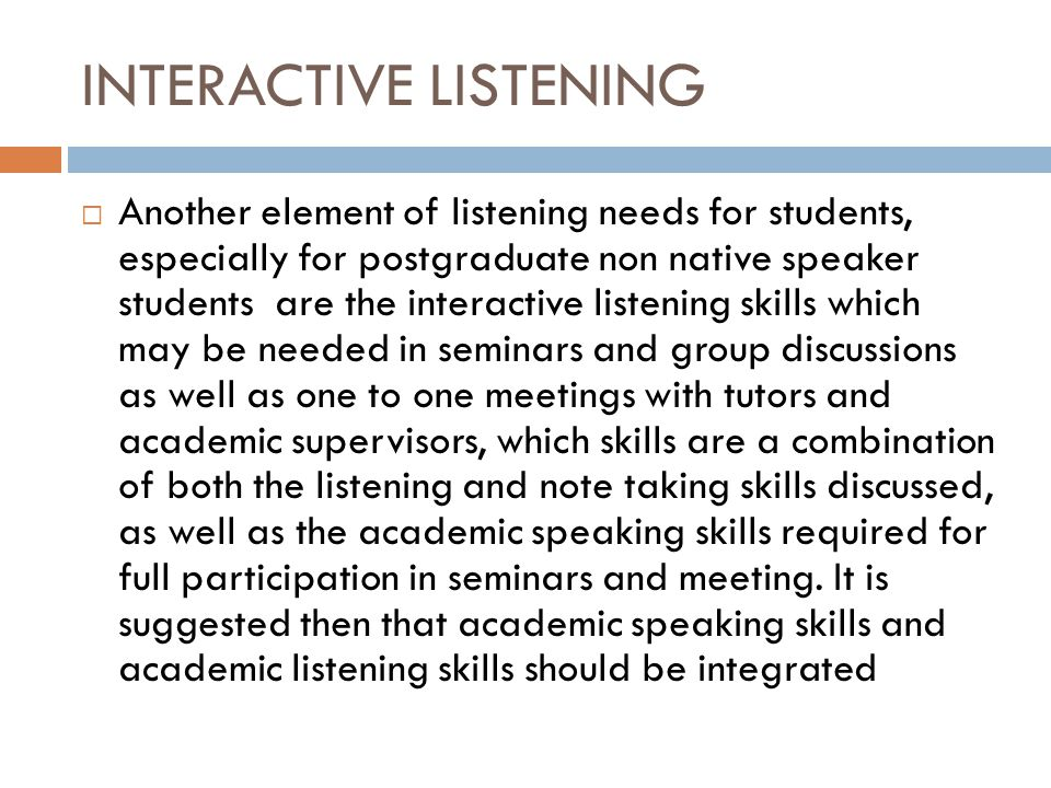 INTERACTIVE LISTENING  Another element of listening needs for students, especially for postgraduate non native speaker students are the interactive listening skills which may be needed in seminars and group discussions as well as one to one meetings with tutors and academic supervisors, which skills are a combination of both the listening and note taking skills discussed, as well as the academic speaking skills required for full participation in seminars and meeting.