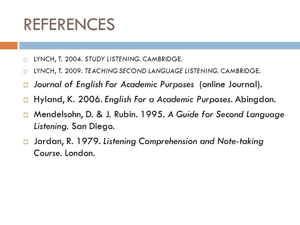 REFERENCES  LYNCH, T. 2004. STUDY LISTENING. CAMBRIDGE.  LYNCH, T. 2009. TEACHING SECOND LANGUAGE LISTENING. CAMBRIDGE.  Journal of English For Aca