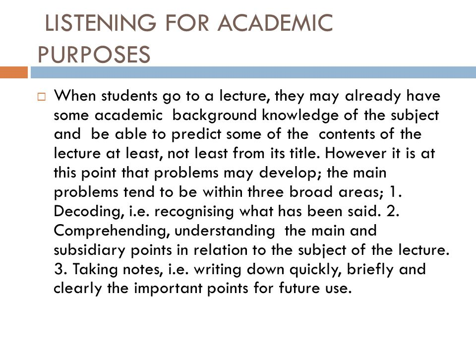 LISTENING FOR ACADEMIC PURPOSES  When students go to a lecture, they may already have some academic background knowledge of the subject and be able t