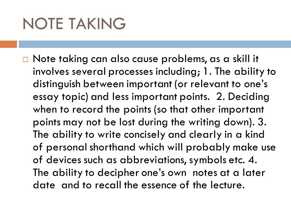 NOTE TAKING  Note taking can also cause problems, as a skill it involves several processes including; 1. The ability to distinguish between important