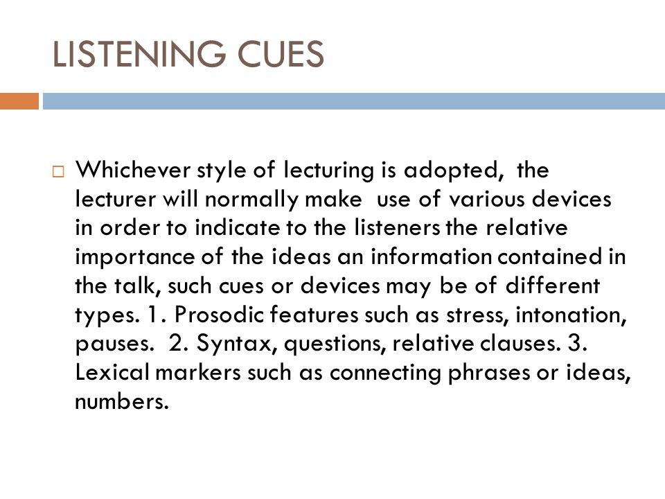 LISTENING CUES  Whichever style of lecturing is adopted, the lecturer will normally make use of various devices in order to indicate to the listeners