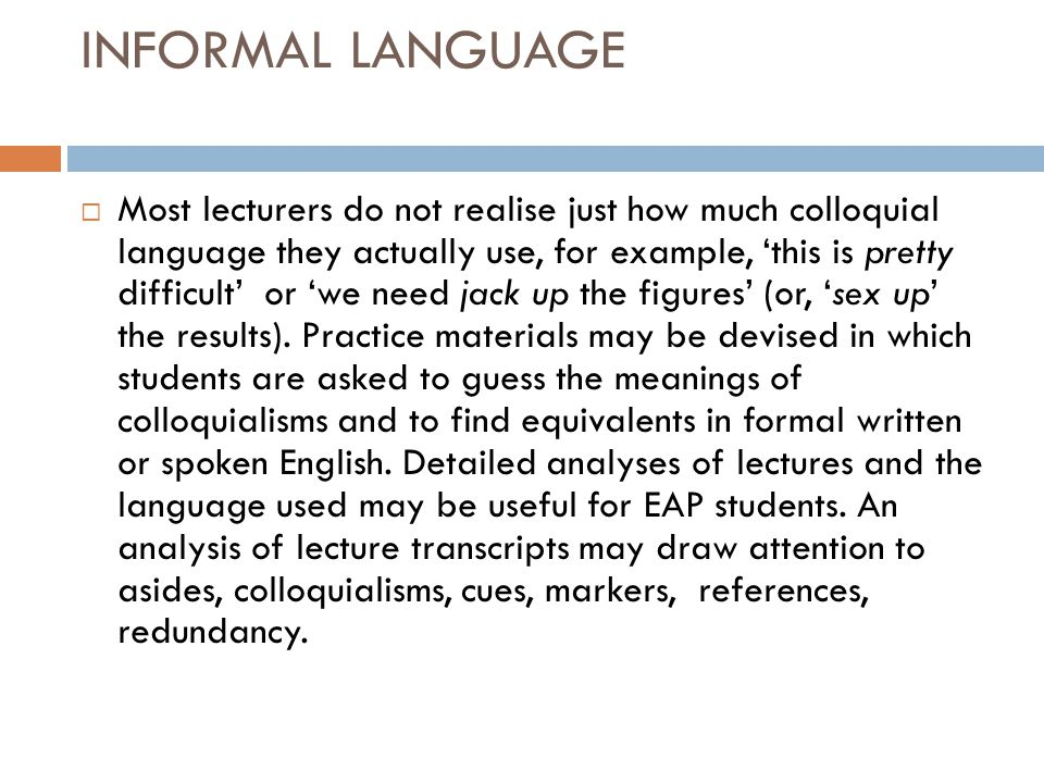 INFORMAL LANGUAGE  Most lecturers do not realise just how much colloquial language they actually use, for example, 'this is pretty difficult' or 'we need jack up the figures' (or, 'sex up' the results).