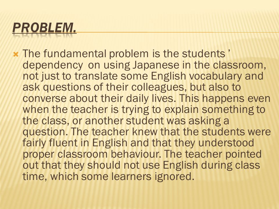  The fundamental problem is the students ' dependency on using Japanese in the classroom, not just to translate some English vocabulary and ask questions of their colleagues, but also to converse about their daily lives.