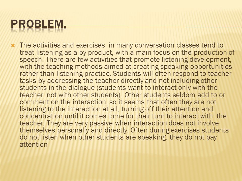  The activities and exercises in many conversation classes tend to treat listening as a by product, with a main focus on the production of speech.