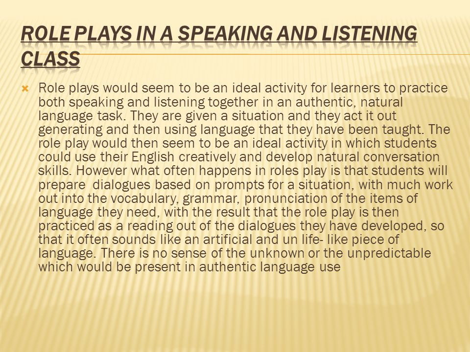  Role plays would seem to be an ideal activity for learners to practice both speaking and listening together in an authentic, natural language task.