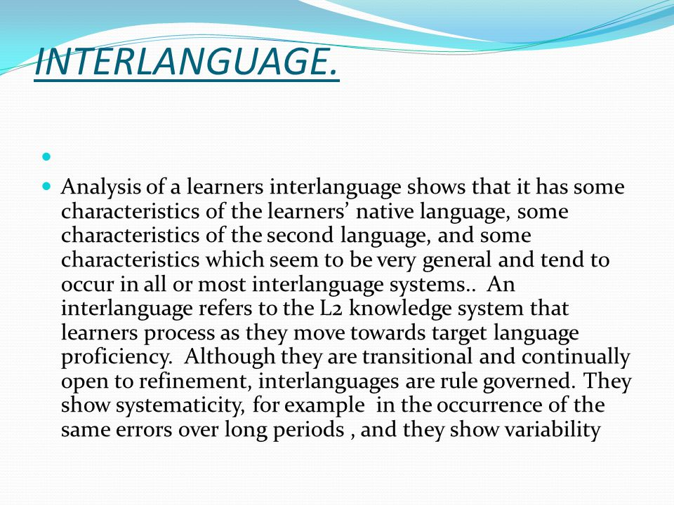 INTERLANGUAGE. Analysis of a learners interlanguage shows that it has some characteristics of the learners' native language, some characteristics of t