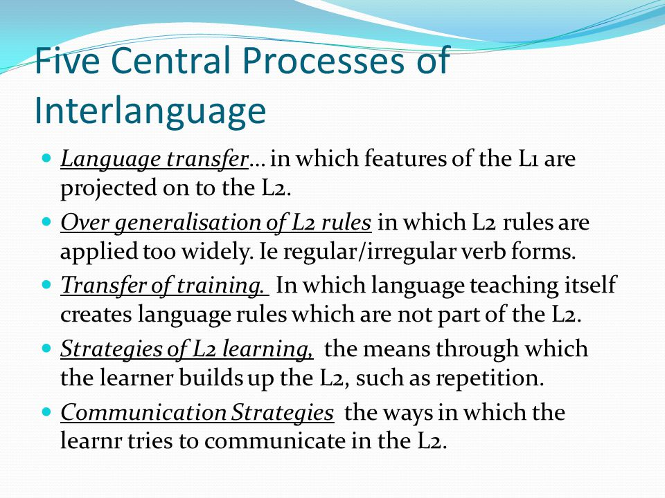 Five Central Processes of Interlanguage Language transfer… in which features of the L1 are projected on to the L2. Over generalisation of L2 rules in