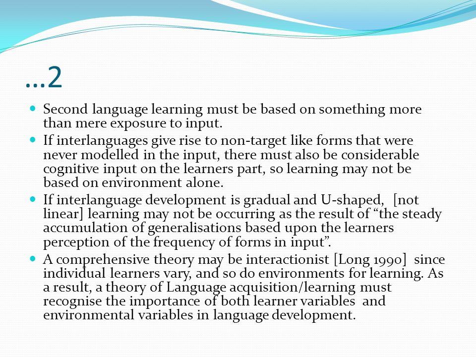 …2 Second language learning must be based on something more than mere exposure to input. If interlanguages give rise to non-target like forms that wer