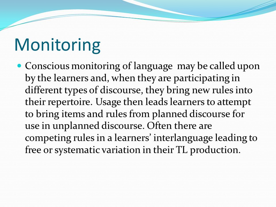 Monitoring Conscious monitoring of language may be called upon by the learners and, when they are participating in different types of discourse, they