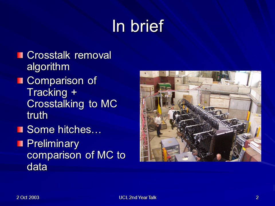 2 Oct 2003 UCL 2nd Year Talk 2 In brief Crosstalk removal algorithm Comparison of Tracking + Crosstalking to MC truth Some hitches… Preliminary comparison of MC to data