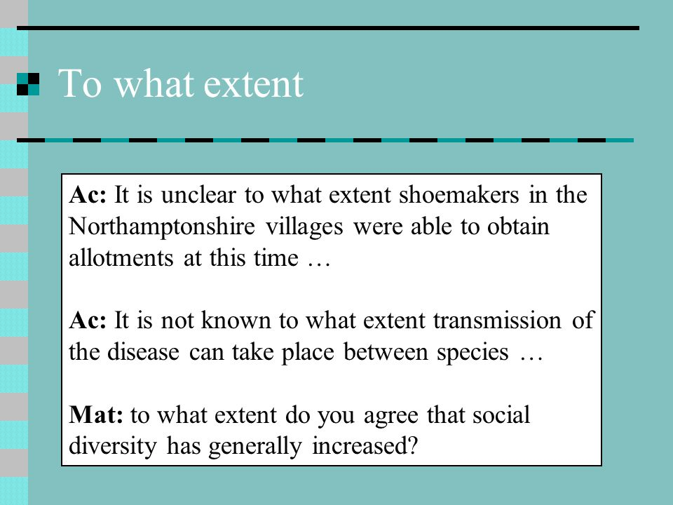 To what extent Ac: It is unclear to what extent shoemakers in the Northamptonshire villages were able to obtain allotments at this time … Ac: It is not known to what extent transmission of the disease can take place between species … Mat: to what extent do you agree that social diversity has generally increased?