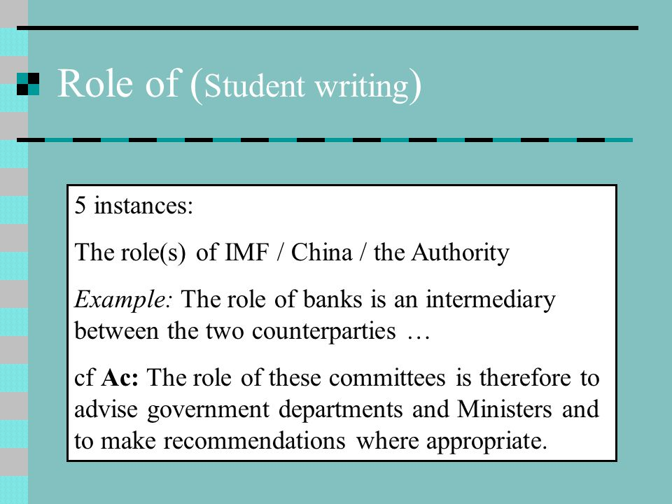 Role of ( Student writing ) 5 instances: The role(s) of IMF / China / the Authority Example: The role of banks is an intermediary between the two counterparties … cf Ac: The role of these committees is therefore to advise government departments and Ministers and to make recommendations where appropriate.