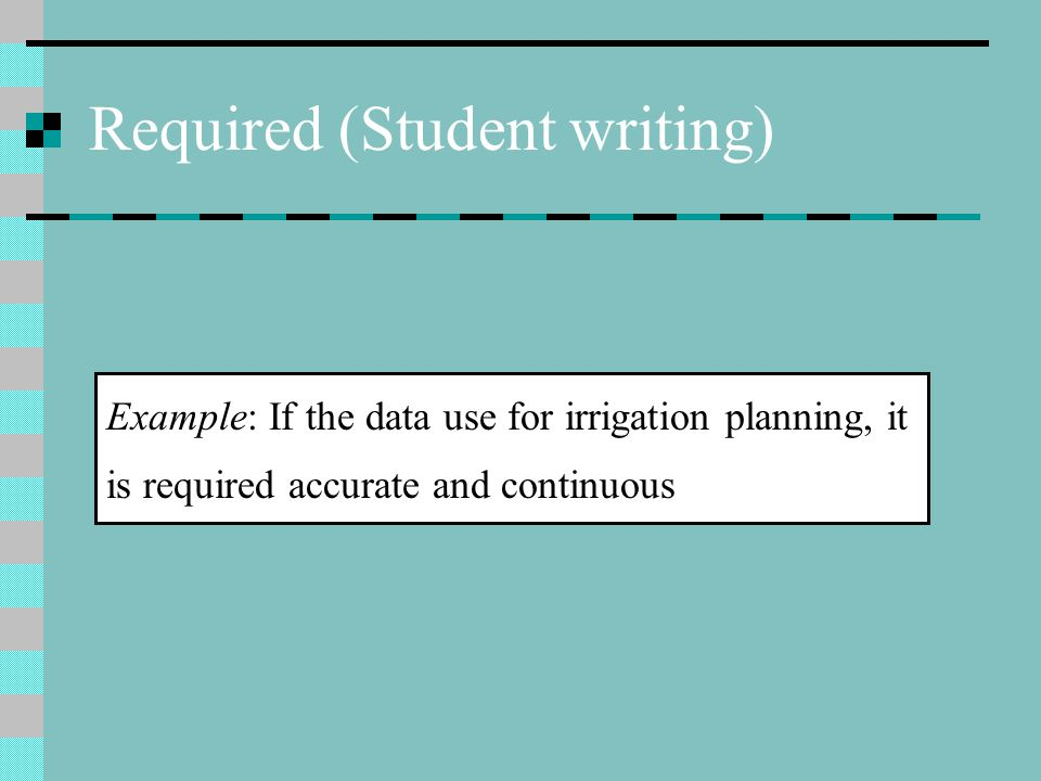Required (Student writing) Example: If the data use for irrigation planning, it is required accurate and continuous