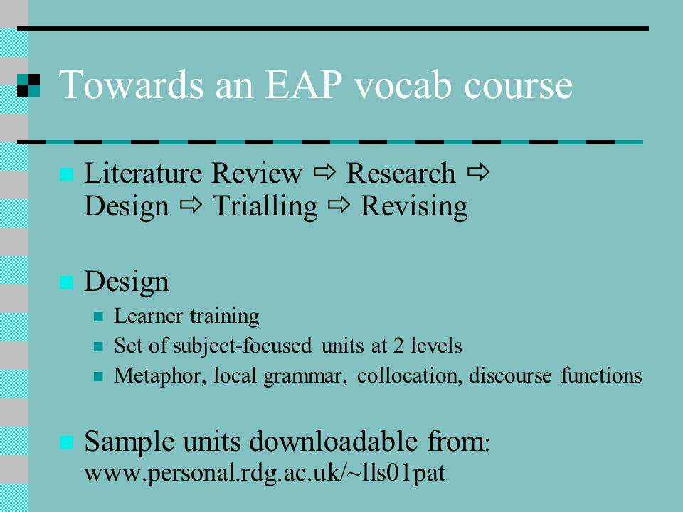 Towards an EAP vocab course Literature Review  Research  Design  Trialling  Revising Design Learner training Set of subject-focused units at 2 levels Metaphor, local grammar, collocation, discourse functions Sample units downloadable from : www.personal.rdg.ac.uk/~lls01pat