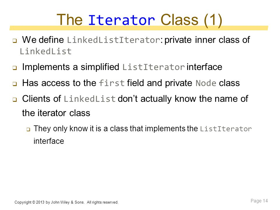 The Iterator Class (1)  We define LinkedListIterator : private inner class of LinkedList  Implements a simplified ListIterator interface  Has access to the first field and private Node class  Clients of LinkedList don't actually know the name of the iterator class  They only know it is a class that implements the ListIterator interface Copyright © 2013 by John Wiley & Sons.