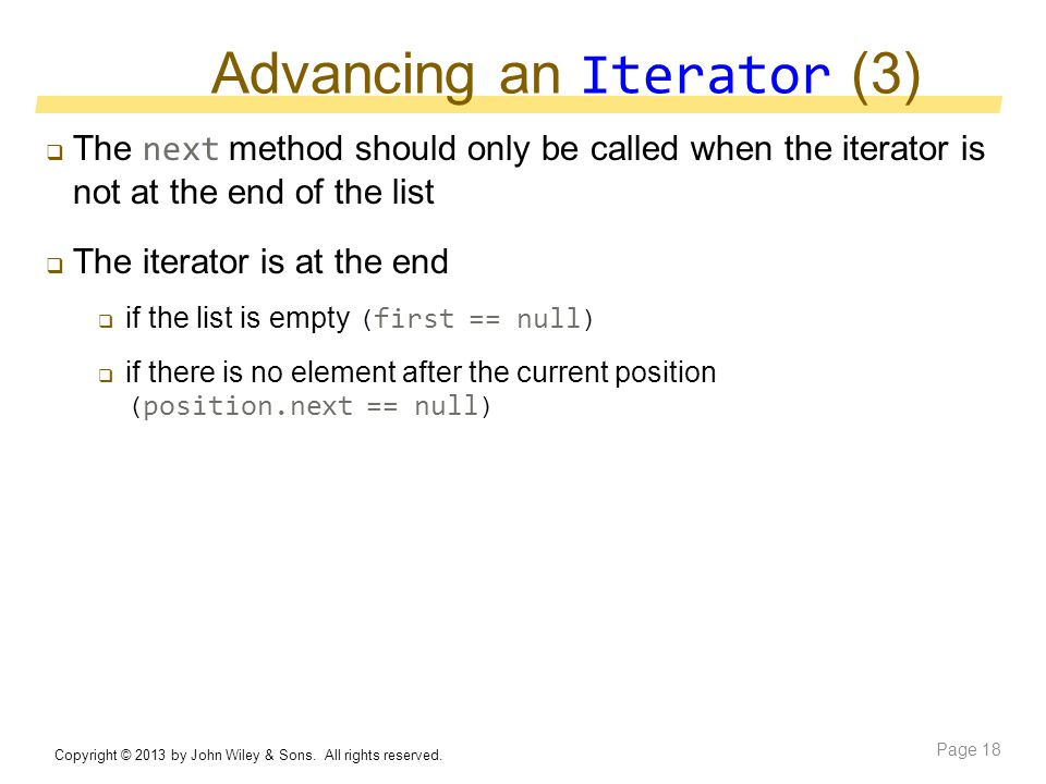 Advancing an Iterator (3)  The next method should only be called when the iterator is not at the end of the list  The iterator is at the end  if the list is empty ( first == null )  if there is no element after the current position ( position.next == null ) Copyright © 2013 by John Wiley & Sons.